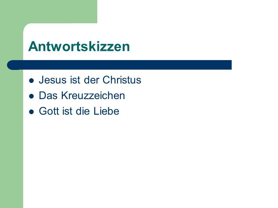 Antwortskizzen Jesus ist der Christus Das Kreuzzeichen Gott ist die Liebe