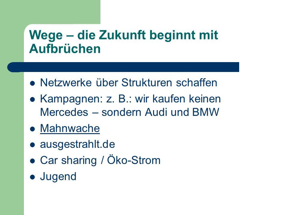 Wege – die Zukunft beginnt mit Aufbrüchen Netzwerke über Strukturen schaffen Kampagnen: z. B.: wir kaufen keinen Mercedes – sondern Audi und BMW Mahnw