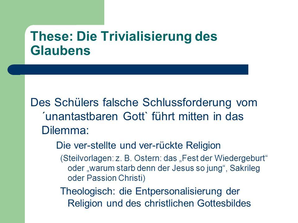These: Die Trivialisierung des Glaubens Des Schülers falsche Schlussforderung vom ´unantastbaren Gott` führt mitten in das Dilemma: Die ver-stellte und ver-rückte Religion (Steilvorlagen: z.
