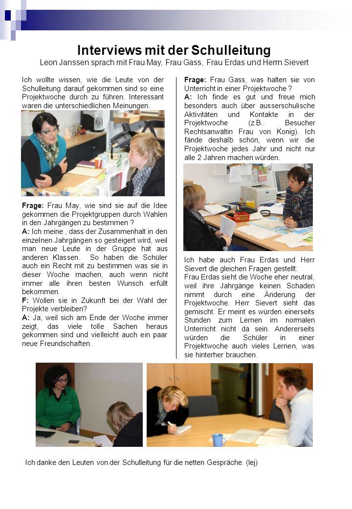 Interviews mit der Schulleitung Leon Janssen sprach mit Frau May, Frau Gass, Frau Erdas und Herrn Sievert Frage: Frau May, wie sind sie auf die Idee gekommen die Projektgruppen durch Wahlen in den Jahrgängen zu bestimmen .