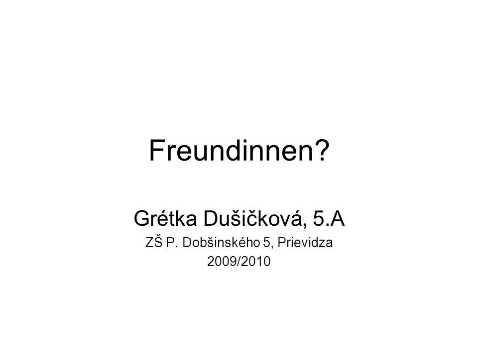 Freundinnen? Grétka Dušičková, 5.A ZŠ P. Dobšinského 5, Prievidza 2009/2010