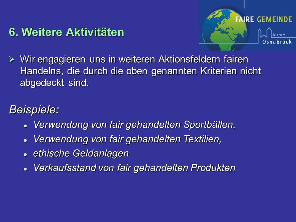6. Weitere Aktivitäten Wir engagieren uns in weiteren Aktionsfeldern fairen Handelns, die durch die oben genannten Kriterien nicht abgedeckt sind. Wir
