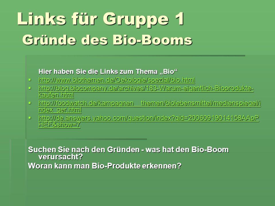 Links für Gruppe 1 Gründe des Bio-Booms Hier haben Sie die Links zum Thema Bio http://www.biothemen.de/Oekologie/spezial/bio.html http://www.biothemen.de/Oekologie/spezial/bio.html http://www.biothemen.de/Oekologie/spezial/bio.html http://blog.biocompany.de/archives/183-Warum-eigentlich-Bioprodukte- kaufen.html http://blog.biocompany.de/archives/183-Warum-eigentlich-Bioprodukte- kaufen.html http://blog.biocompany.de/archives/183-Warum-eigentlich-Bioprodukte- kaufen.html http://blog.biocompany.de/archives/183-Warum-eigentlich-Bioprodukte- kaufen.html http://foodwatch.de/kampagnen__themen/biolebensmittel/medienspiegel/i ndex_ger.html http://foodwatch.de/kampagnen__themen/biolebensmittel/medienspiegel/i ndex_ger.html http://foodwatch.de/kampagnen__themen/biolebensmittel/medienspiegel/i ndex_ger.html http://foodwatch.de/kampagnen__themen/biolebensmittel/medienspiegel/i ndex_ger.html http://de.answers.yahoo.com/question/index qid=20060919014158AApP HEF&show=7 http://de.answers.yahoo.com/question/index qid=20060919014158AApP HEF&show=7 http://de.answers.yahoo.com/question/index qid=20060919014158AApP HEF&show=7 http://de.answers.yahoo.com/question/index qid=20060919014158AApP HEF&show=7 Suchen Sie nach den Gründen - was hat den Bio-Boom verursacht.