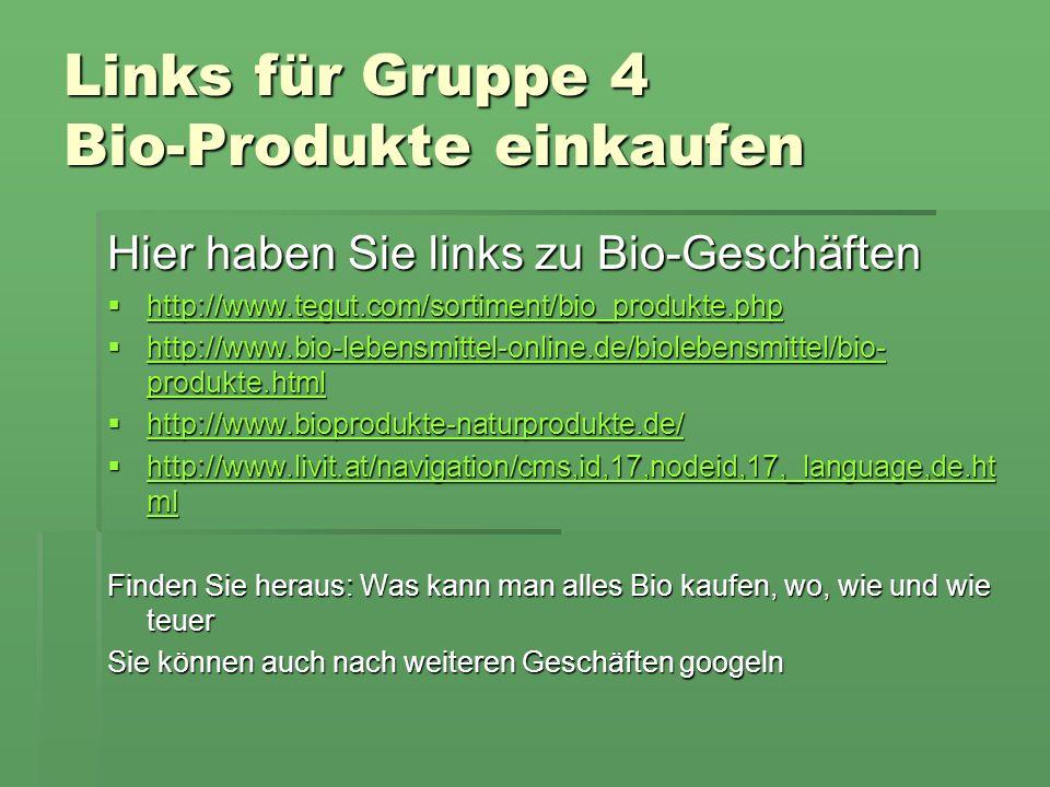 Links für Gruppe 4 Bio-Produkte einkaufen Hier haben Sie links zu Bio-Geschäften http://www.tegut.com/sortiment/bio_produkte.php http://www.tegut.com/sortiment/bio_produkte.php http://www.tegut.com/sortiment/bio_produkte.php http://www.bio-lebensmittel-online.de/biolebensmittel/bio- produkte.html http://www.bio-lebensmittel-online.de/biolebensmittel/bio- produkte.html http://www.bio-lebensmittel-online.de/biolebensmittel/bio- produkte.html http://www.bio-lebensmittel-online.de/biolebensmittel/bio- produkte.html http://www.bioprodukte-naturprodukte.de/ http://www.bioprodukte-naturprodukte.de/ http://www.bioprodukte-naturprodukte.de/ http://www.livit.at/navigation/cms,id,17,nodeid,17,_language,de.ht ml http://www.livit.at/navigation/cms,id,17,nodeid,17,_language,de.ht ml http://www.livit.at/navigation/cms,id,17,nodeid,17,_language,de.ht ml http://www.livit.at/navigation/cms,id,17,nodeid,17,_language,de.ht ml Finden Sie heraus: Was kann man alles Bio kaufen, wo, wie und wie teuer Sie können auch nach weiteren Geschäften googeln