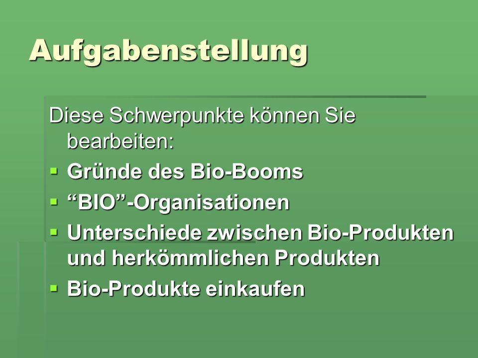 Aufgabenstellung Diese Schwerpunkte können Sie bearbeiten: Gründe des Bio-Booms Gründe des Bio-Booms BIO-Organisationen BIO-Organisationen Unterschiede zwischen Bio-Produkten und herkömmlichen Produkten Unterschiede zwischen Bio-Produkten und herkömmlichen Produkten Bio-Produkte einkaufen Bio-Produkte einkaufen
