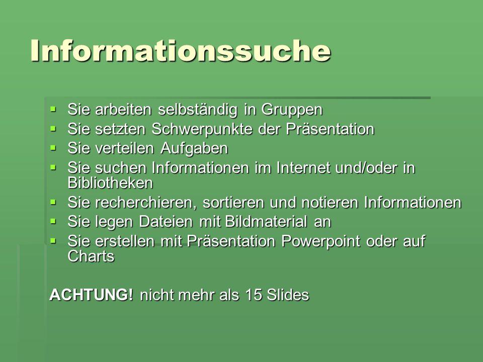 Informationssuche Sie arbeiten selbständig in Gruppen Sie arbeiten selbständig in Gruppen Sie setzten Schwerpunkte der Präsentation Sie setzten Schwerpunkte der Präsentation Sie verteilen Aufgaben Sie verteilen Aufgaben Sie suchen Informationen im Internet und/oder in Bibliotheken Sie suchen Informationen im Internet und/oder in Bibliotheken Sie recherchieren, sortieren und notieren Informationen Sie recherchieren, sortieren und notieren Informationen Sie legen Dateien mit Bildmaterial an Sie legen Dateien mit Bildmaterial an Sie erstellen mit Präsentation Powerpoint oder auf Charts Sie erstellen mit Präsentation Powerpoint oder auf Charts ACHTUNG.
