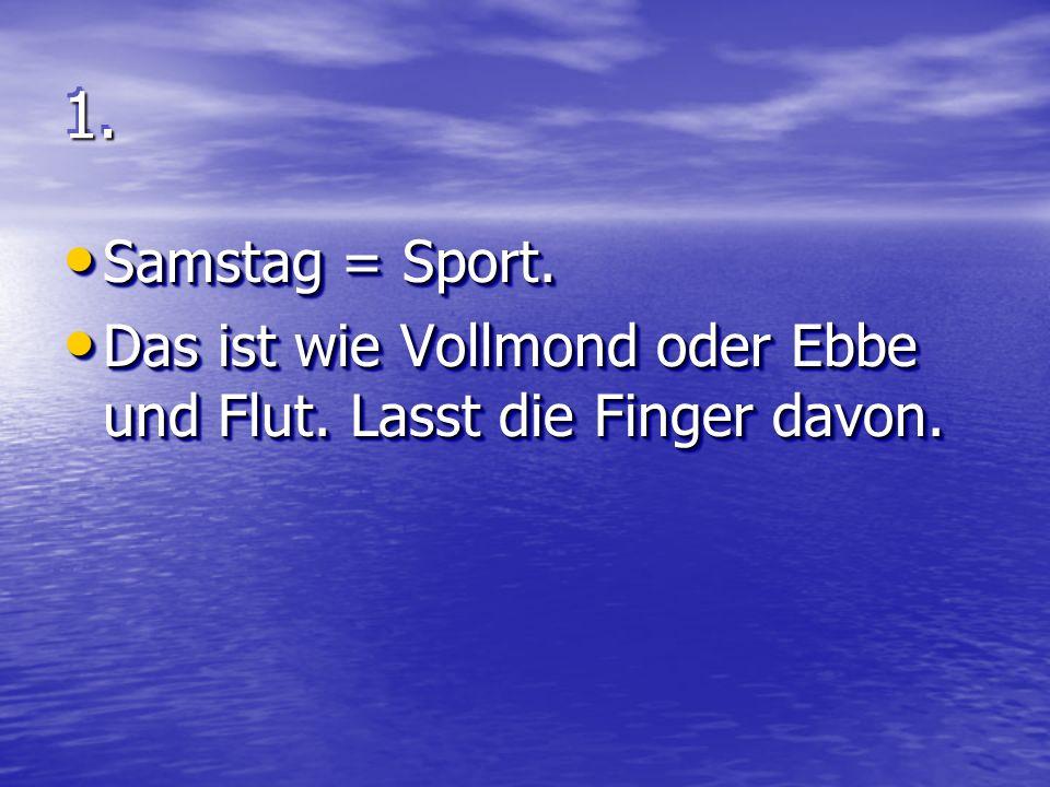 1.1.Samstag = Sport. Samstag = Sport. Das ist wie Vollmond oder Ebbe und Flut.