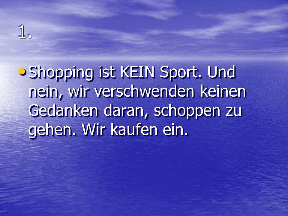 1.1.Shopping ist KEIN Sport. Und nein, wir verschwenden keinen Gedanken daran, schoppen zu gehen.
