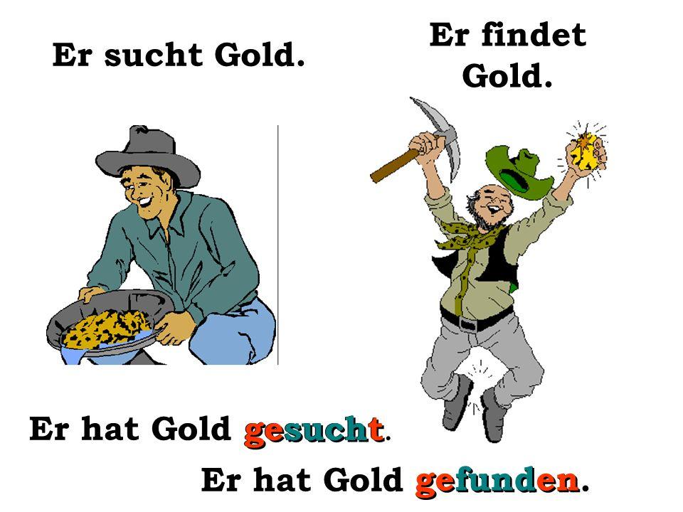 Er findet ein Stück Gold. Er hat Gold gefunden.