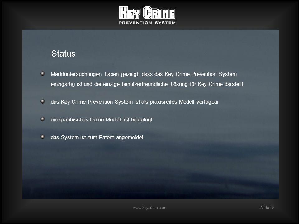 Slide 12 www.keycrime.com Status Marktuntersuchungen haben gezeigt, dass das Key Crime Prevention System einzigartig ist und die einzige benutzerfreundliche Lösung für Key Crime darstellt das Key Crime Prevention System ist als praxisreifes Modell verfügbar ein graphisches Demo-Modell ist beigefügt das System ist zum Patent angemeldet