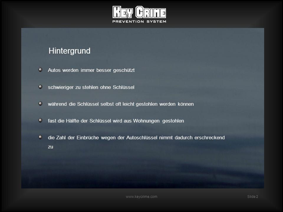 Slide 2 www.keycrime.com Hintergrund Autos werden immer besser geschützt schwieriger zu stehlen ohne Schlüssel während die Schlüssel selbst oft leicht gestohlen werden können fast die Hälfte der Schlüssel wird aus Wohnungen gestohlen die Zahl der Einbrüche wegen der Autoschlüssel nimmt dadurch erschreckend zu