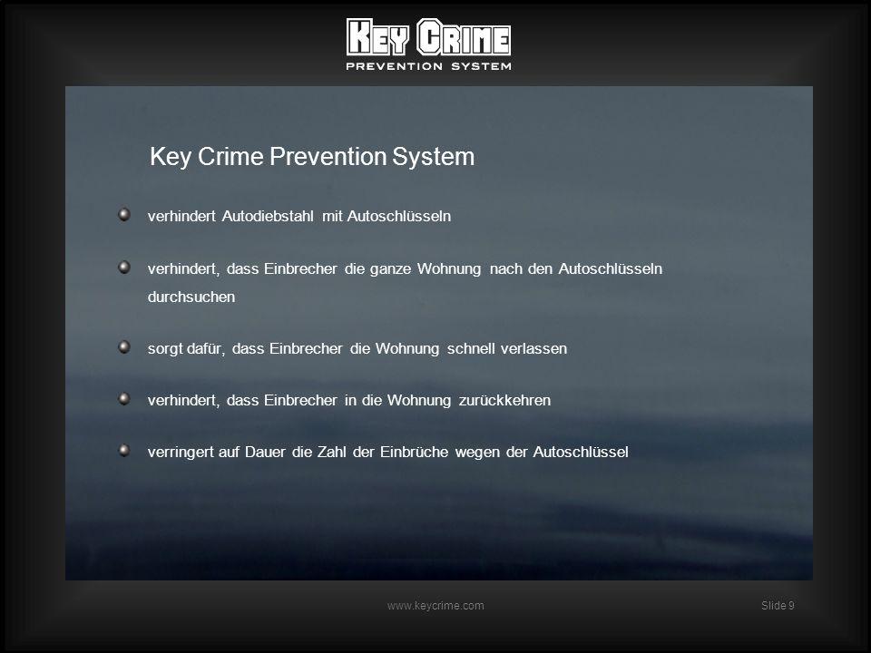 Slide 10 www.keycrime.com Bei exklusivem Einsatz durch eine Automarke: wird das Interesse von Autodieben auf andere Automarken abgelenkt wird das Sicherheitsimago der betreffenden Automarke verstärkt bietet der Kauf eines Neuwagens mit KCPS zusätzlichen Schutz gegen Einbruch werden die Versicherungskonditionen für die betreffende Automarke günstiger Key Crime Prevention System