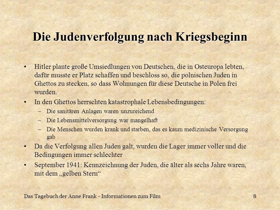 Das Tagebuch der Anne Frank - Informationen zum Film9 Suche nach der Endlösung Viele Faktoren kamen zusammen, so dass die Machtzentrale sich gezwungen sah zu reagieren: –Da die Ghettos zunehmend verwahrlosten und sich dort Krankheiten ausbreiteten, die auch bedrohlich für die Deutschen waren, die in der Nähe wohnten, strebte man eine Endlösung der Judenfrage an –Neid der Deutschen auf die Juden, die immer noch lebten, obwohl sie eigentlich die Feinde der Deutschen waren und so viele deutsche Soldaten im Krieg schon gestorben waren Idee der humansten Lösung kam auf: die Juden, soweit nicht arbeitseinsatzfähig, sind durch irgendein schnell wirksames Mittel zu erledigen Mommsen, S.