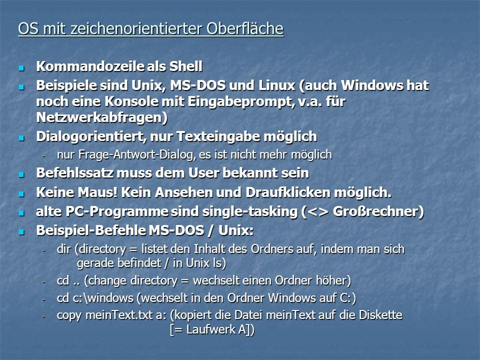 OS mit zeichenorientierter Oberfläche Kommandozeile als Shell Kommandozeile als Shell Beispiele sind Unix, MS-DOS und Linux (auch Windows hat noch ein