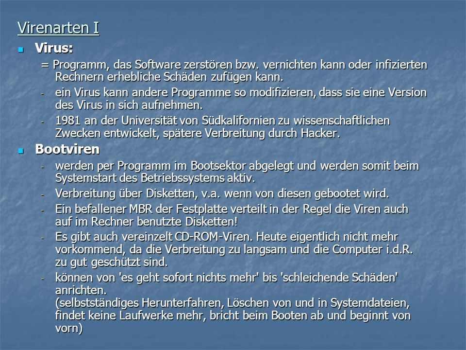 Virenarten I Virus: Virus: = Programm, das Software zerstören bzw. vernichten kann oder infizierten Rechnern erhebliche Schäden zufügen kann. - ein Vi