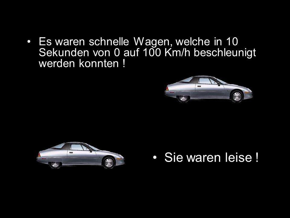 Es waren schnelle Wagen, welche in 10 Sekunden von 0 auf 100 Km/h beschleunigt werden konnten .