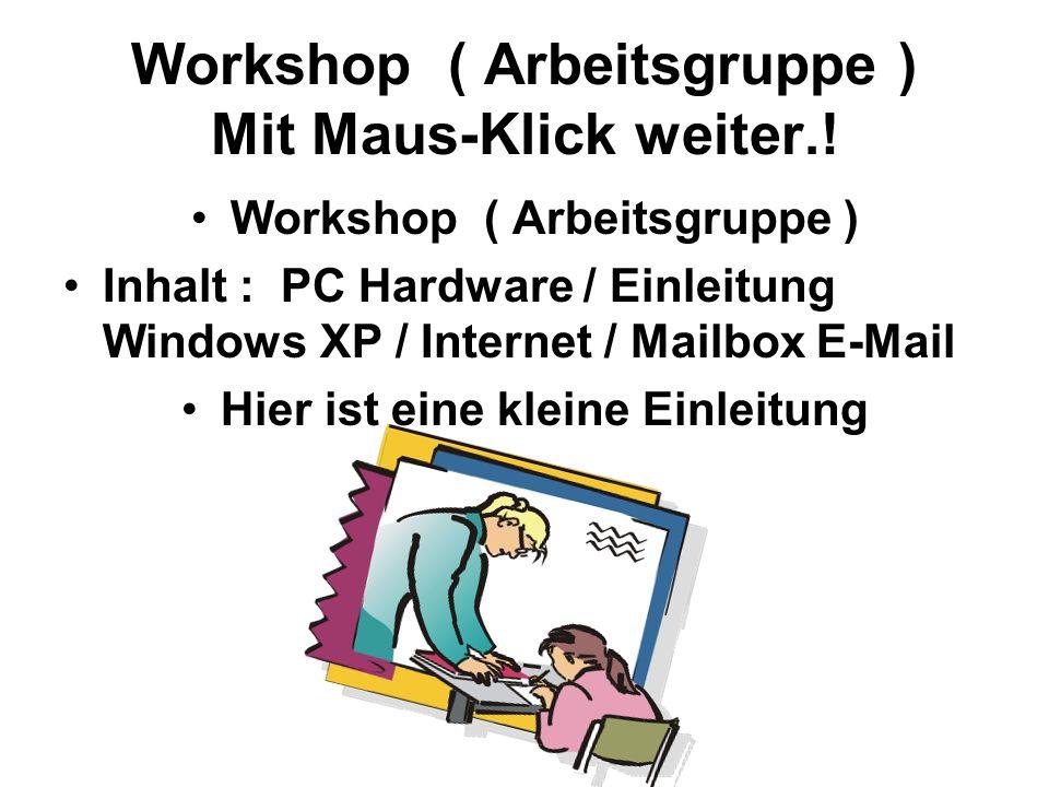 Workshop ( Arbeitsgruppe ) Mit Maus-Klick weiter.! Workshop ( Arbeitsgruppe ) Inhalt : PC Hardware / Einleitung Windows XP / Internet / Mailbox E-Mail