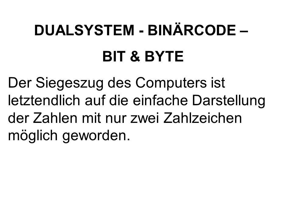 DUALSYSTEM - BINÄRCODE – BIT & BYTE Der Siegeszug des Computers ist letztendlich auf die einfache Darstellung der Zahlen mit nur zwei Zahlzeichen mögl