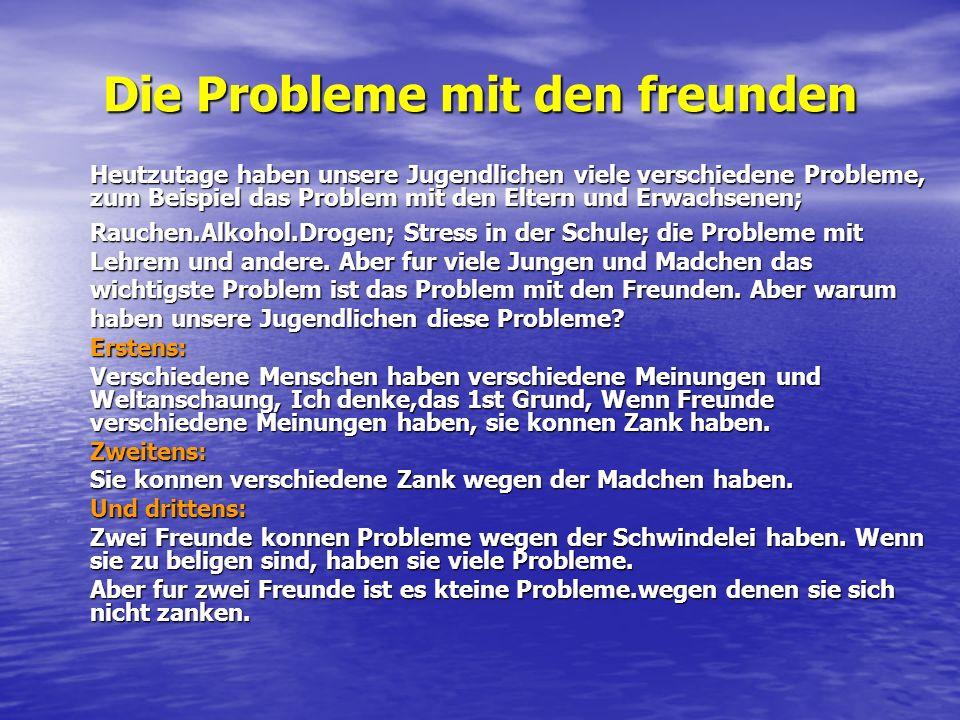 Die Probleme mit den freunden Heutzutage haben unsere Jugendlichen viele verschiedene Probleme, zum Beispiel das Problem mit den Eltern und Erwachsene