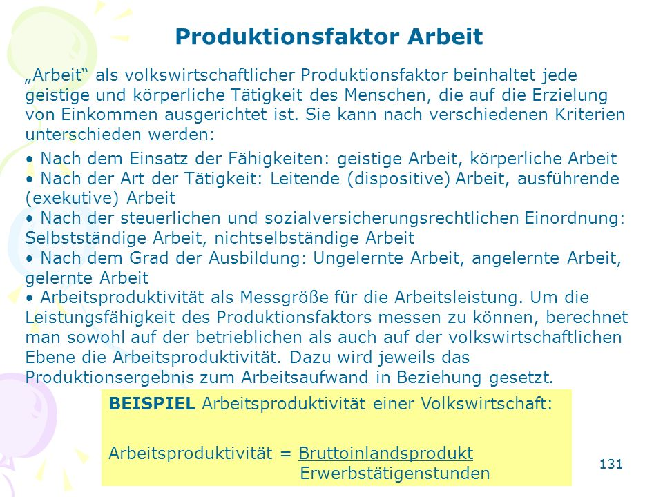 131 Produktionsfaktor Arbeit Arbeit als volkswirtschaftlicher Produktionsfaktor beinhaltet jede geistige und körperliche Tätigkeit des Menschen, die a