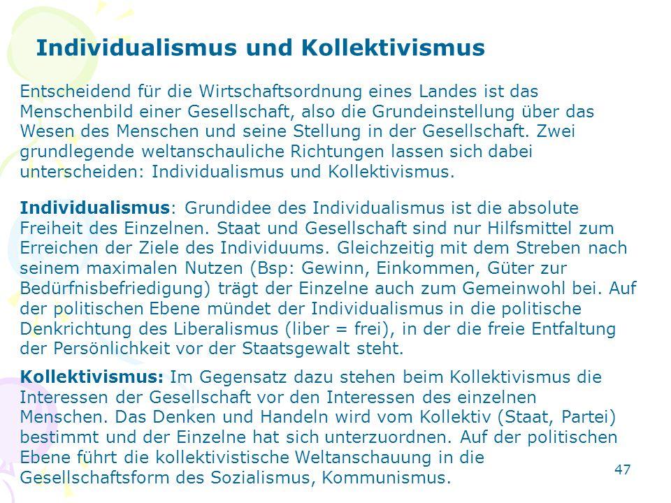 47 Individualismus und Kollektivismus Entscheidend für die Wirtschaftsordnung eines Landes ist das Menschenbild einer Gesellschaft, also die Grundeins