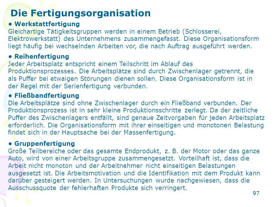 97 Die Fertigungsorganisation Werkstattfertigung Gleichartige Tätigkeitsgruppen werden in einem Betrieb (Schlosserei, Elektrowerkstatt) des Unternehme
