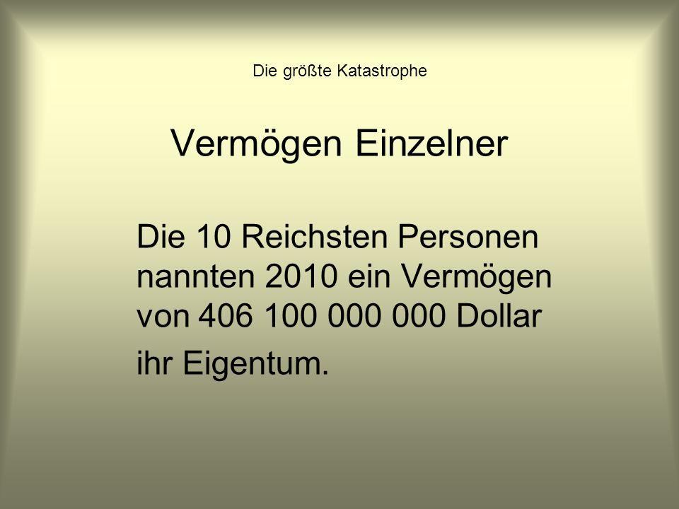 Die größte Katastrophe Vermögen Einzelner Die 10 Reichsten Personen nannten 2010 ein Vermögen von 406 100 000 000 Dollar ihr Eigentum.