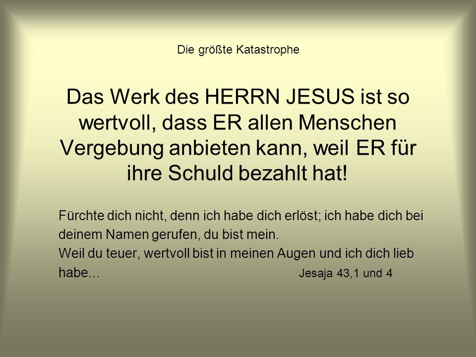 Die größte Katastrophe Das Werk des HERRN JESUS ist so wertvoll, dass ER allen Menschen Vergebung anbieten kann, weil ER für ihre Schuld bezahlt hat!