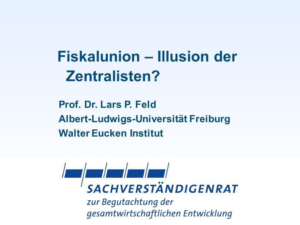 Fiskalunion – Illusion der Zentralisten? Prof. Dr. Lars P. Feld Albert-Ludwigs-Universität Freiburg Walter Eucken Institut