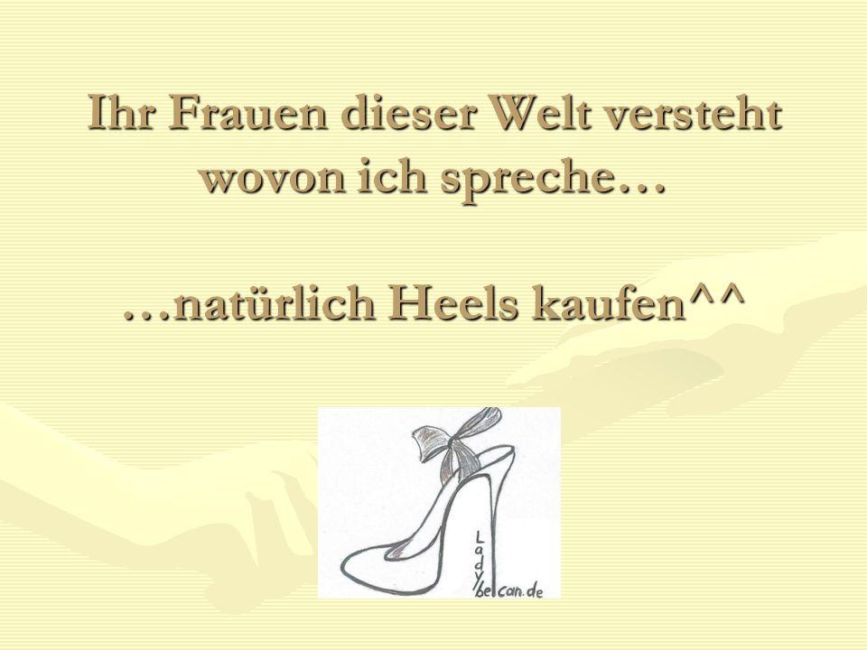 Ihr Frauen dieser Welt versteht wovon ich spreche… …natürlich Heels kaufen^^