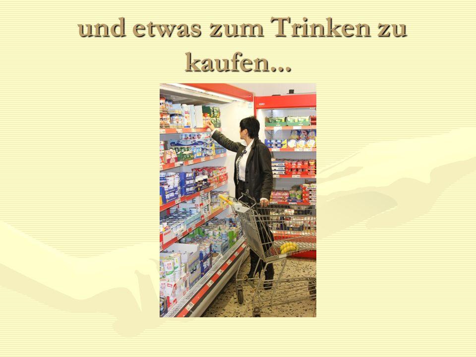 und etwas zum Trinken zu kaufen... und etwas zum Trinken zu kaufen...