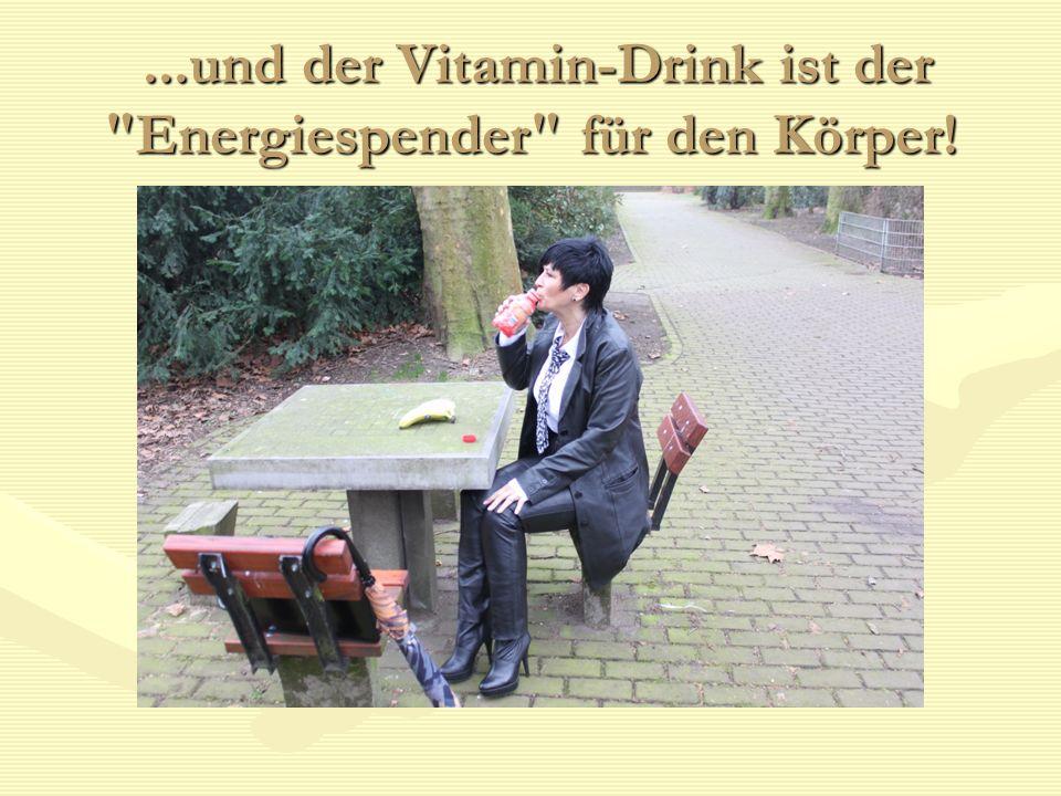 ...und der Vitamin-Drink ist der Energiespender für den Körper!...und der Vitamin-Drink ist der Energiespender für den Körper!