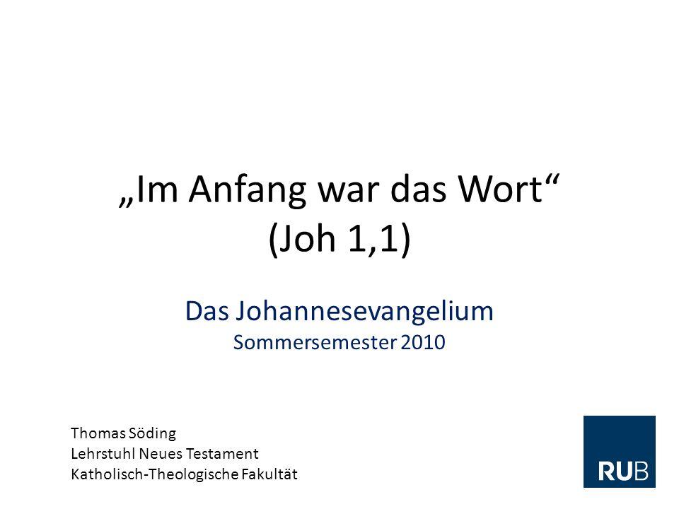 Im Anfang war das Wort (Joh 1,1) Das Johannesevangelium Sommersemester 2010 Thomas Söding Lehrstuhl Neues Testament Katholisch-Theologische Fakultät