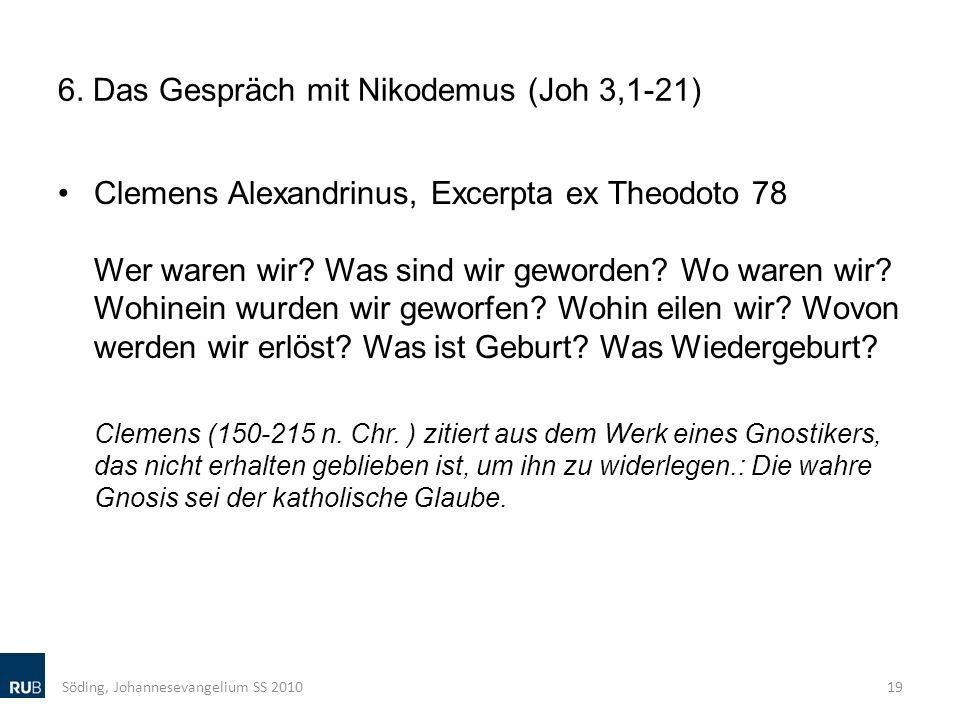 6. Das Gespräch mit Nikodemus (Joh 3,1-21) Clemens Alexandrinus, Excerpta ex Theodoto 78 Wer waren wir? Was sind wir geworden? Wo waren wir? Wohinein