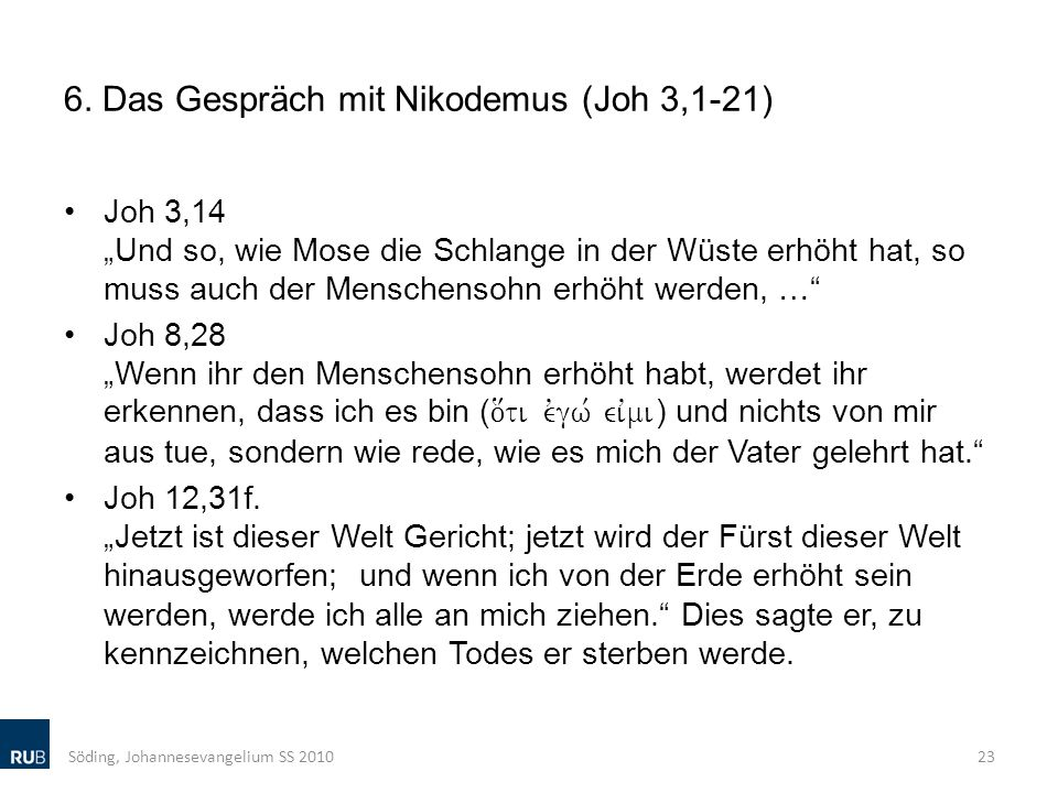 6. Das Gespräch mit Nikodemus (Joh 3,1-21) Joh 3,14 Und so, wie Mose die Schlange in der Wüste erhöht hat, so muss auch der Menschensohn erhöht werden