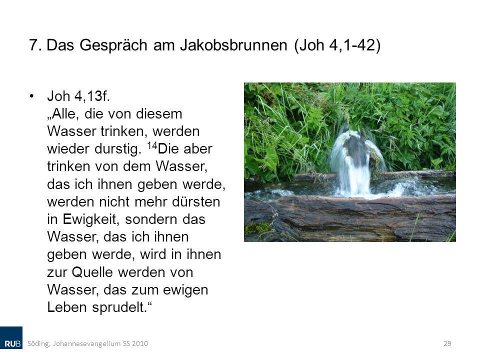 7. Das Gespräch am Jakobsbrunnen (Joh 4,1-42) Joh 4,13f. Alle, die von diesem Wasser trinken, werden wieder durstig. 14 Die aber trinken von dem Wasse