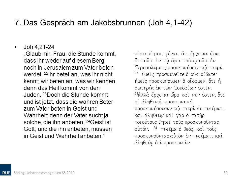 7. Das Gespräch am Jakobsbrunnen (Joh 4,1-42) Joh 4,21-24 Glaub mir, Frau, die Stunde kommt, dass ihr weder auf diesem Berg noch in Jerusalem zum Vate