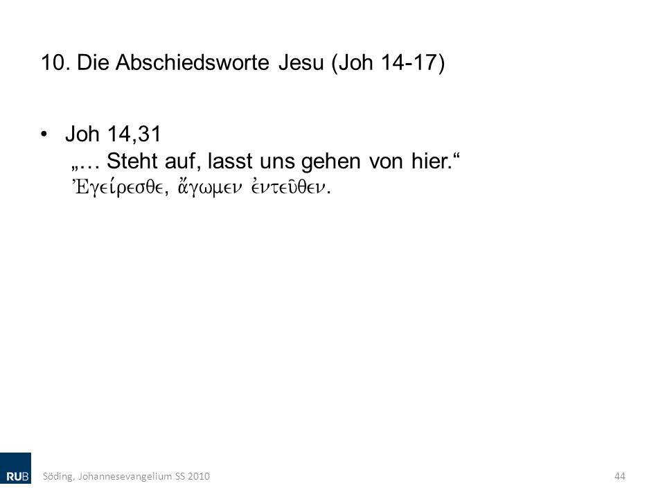 10. Die Abschiedsworte Jesu (Joh 14-17) Joh 14,31 … Steht auf, lasst uns gehen von hier. VEgei,resqe( a;gwmen evnteu/qenÅ Söding, Johannesevangelium S