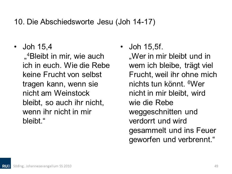 10. Die Abschiedsworte Jesu (Joh 14-17) Joh 15,4 4 Bleibt in mir, wie auch ich in euch. Wie die Rebe keine Frucht von selbst tragen kann, wenn sie nic