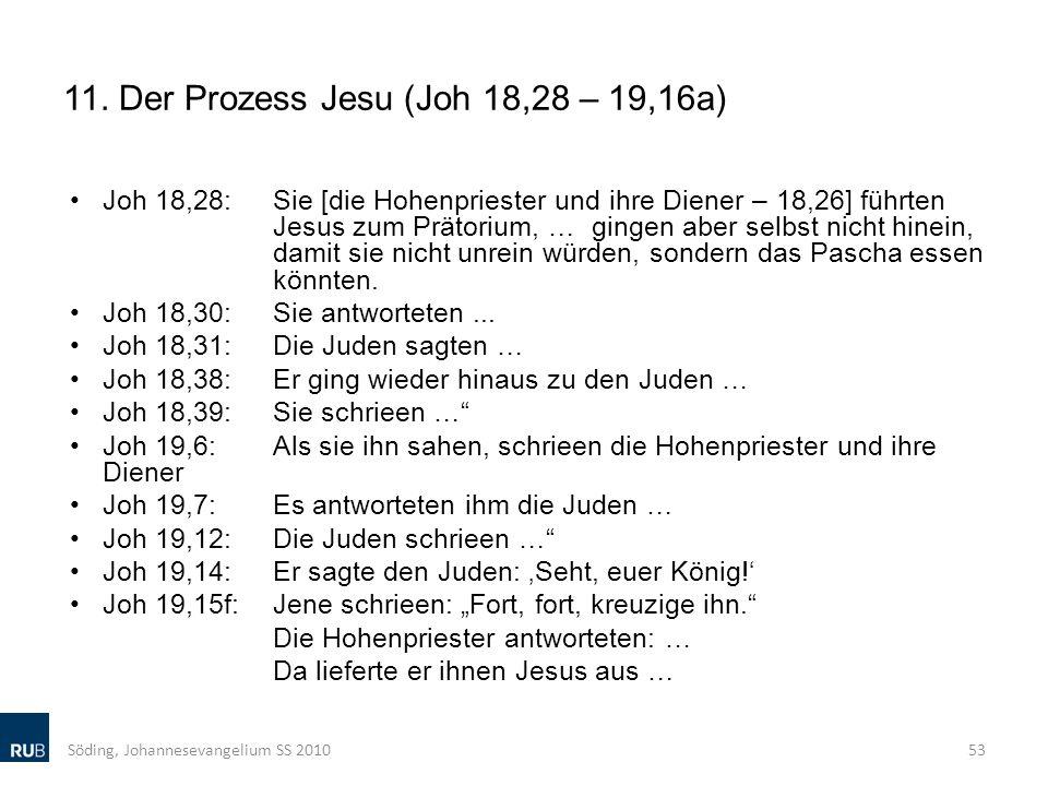 11. Der Prozess Jesu (Joh 18,28 – 19,16a) Joh 18,28: Sie [die Hohenpriester und ihre Diener – 18,26] führten Jesus zum Prätorium, … gingen aber selbst