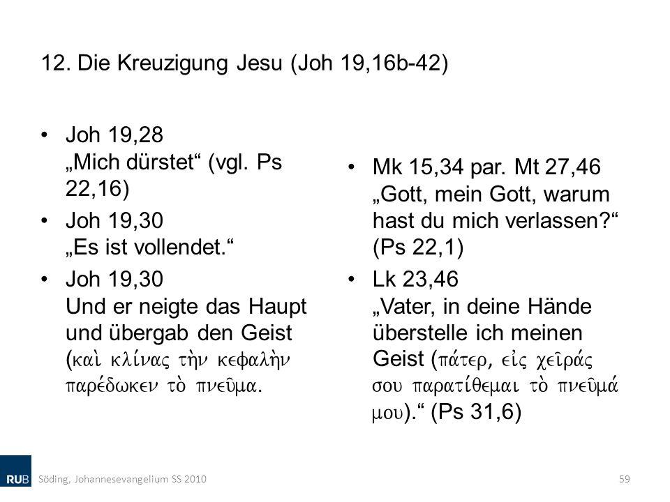 12. Die Kreuzigung Jesu (Joh 19,16b-42) Joh 19,28 Mich dürstet (vgl. Ps 22,16) Joh 19,30 Es ist vollendet. Joh 19,30 Und er neigte das Haupt und überg