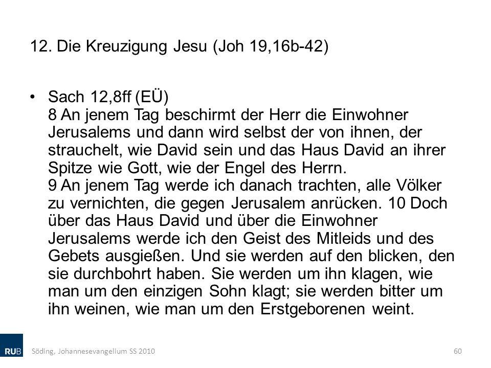 12. Die Kreuzigung Jesu (Joh 19,16b-42) Sach 12,8ff (EÜ) 8 An jenem Tag beschirmt der Herr die Einwohner Jerusalems und dann wird selbst der von ihnen