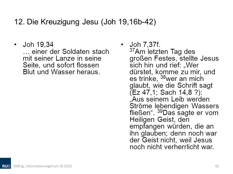12. Die Kreuzigung Jesu (Joh 19,16b-42) Joh 19,34 … einer der Soldaten stach mit seiner Lanze in seine Seite, und sofort flossen Blut und Wasser herau