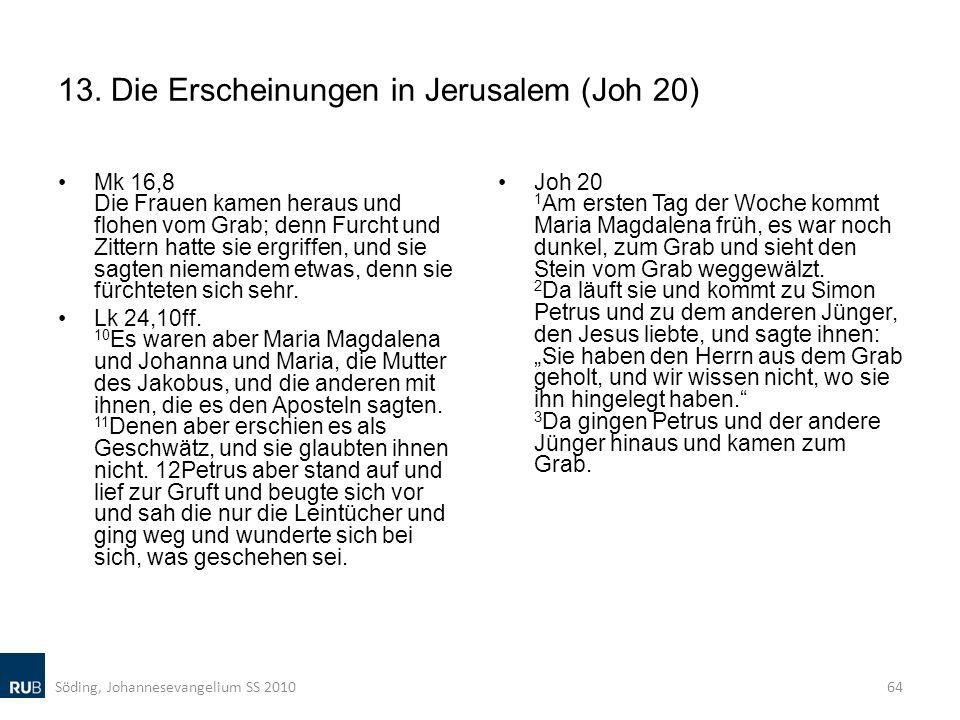 13. Die Erscheinungen in Jerusalem (Joh 20) Mk 16,8 Die Frauen kamen heraus und flohen vom Grab; denn Furcht und Zittern hatte sie ergriffen, und sie