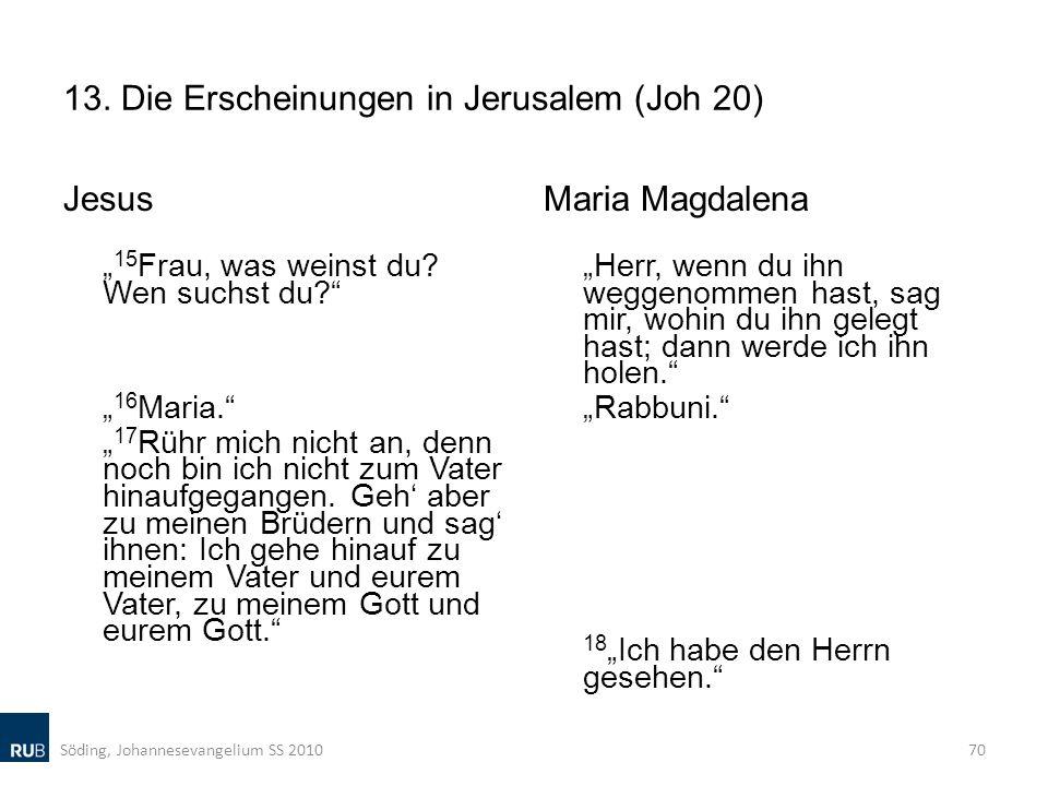 13. Die Erscheinungen in Jerusalem (Joh 20) Jesus 15 Frau, was weinst du? Wen suchst du? 16 Maria. 17 Rühr mich nicht an, denn noch bin ich nicht zum