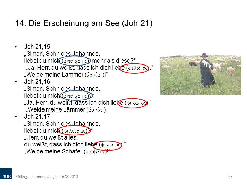 14. Die Erscheinung am See (Joh 21) Joh 21,15 Simon, Sohn des Johannes, liebst du mich ( avgapa/|j me ) mehr als diese? Ja, Herr, du weißt, dass ich d