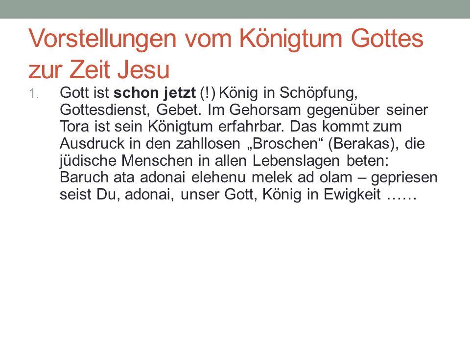 Vorstellungen vom Königtum Gottes zur Zeit Jesu 1. Gott ist schon jetzt (!) König in Schöpfung, Gottesdienst, Gebet. Im Gehorsam gegenüber seiner Tora