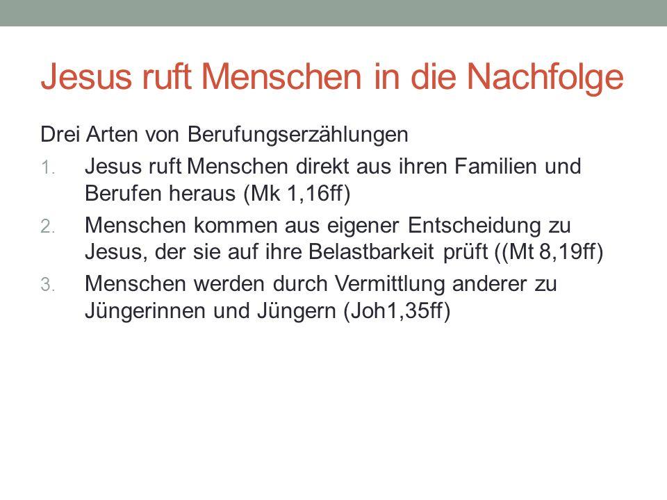 Jesus ruft Menschen in die Nachfolge Drei Arten von Berufungserzählungen 1. Jesus ruft Menschen direkt aus ihren Familien und Berufen heraus (Mk 1,16f