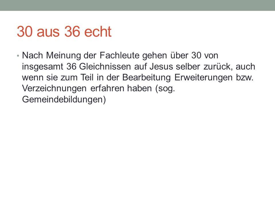 30 aus 36 echt Nach Meinung der Fachleute gehen über 30 von insgesamt 36 Gleichnissen auf Jesus selber zurück, auch wenn sie zum Teil in der Bearbeitu
