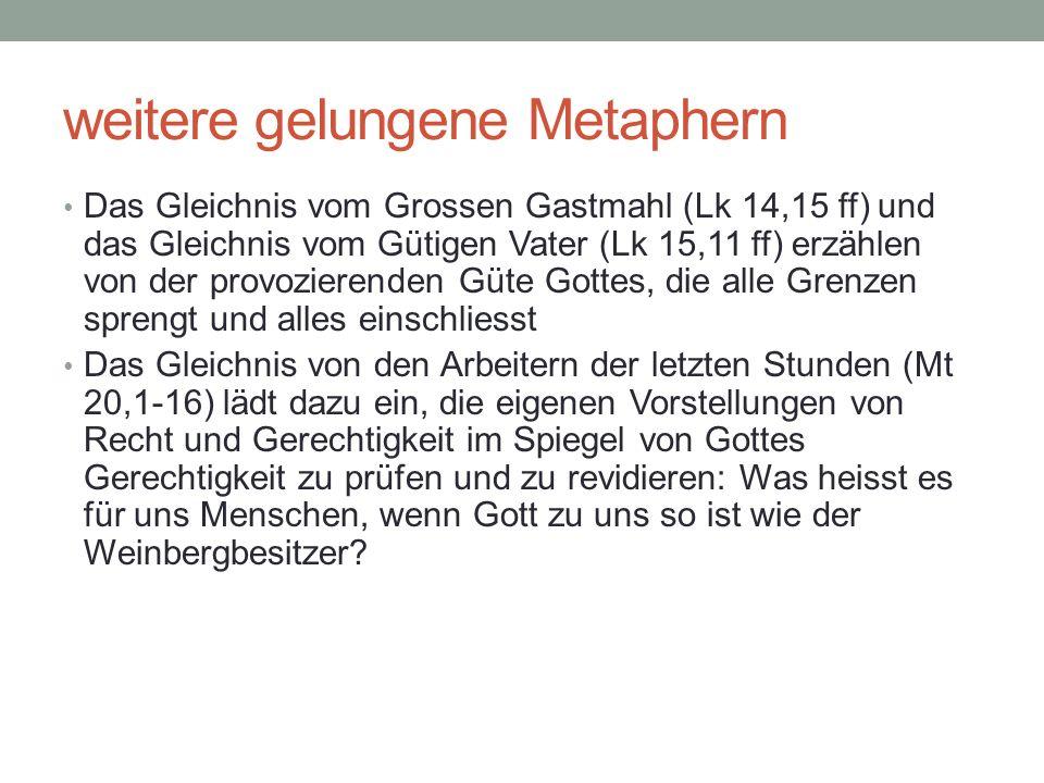 weitere gelungene Metaphern Das Gleichnis vom Grossen Gastmahl (Lk 14,15 ff) und das Gleichnis vom Gütigen Vater (Lk 15,11 ff) erzählen von der provoz